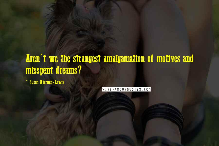 Susan Kiernan-Lewis quotes: Aren't we the strangest amalgamation of motives and misspent dreams?