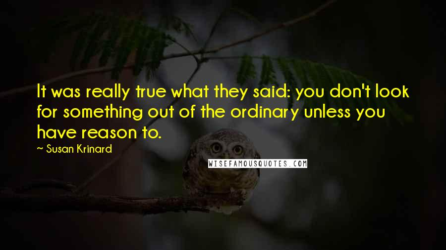 Susan Krinard quotes: It was really true what they said: you don't look for something out of the ordinary unless you have reason to.