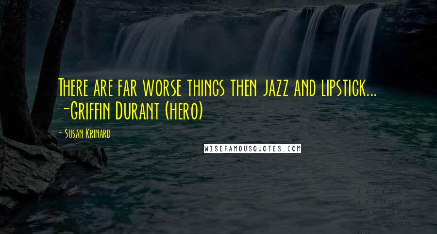 Susan Krinard quotes: There are far worse things then jazz and lipstick... -Griffin Durant (hero)