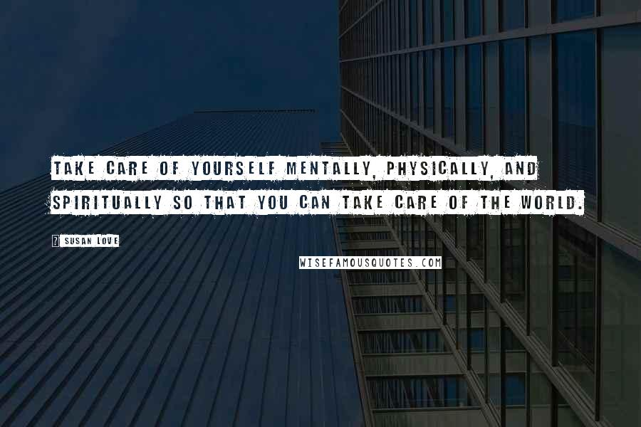 Susan Love quotes: Take care of yourself mentally, physically, and spiritually so that you can take care of the world.