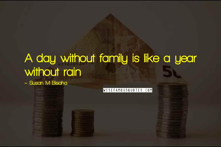 Susan M Bisaha quotes: A day without family is like a year without rain
