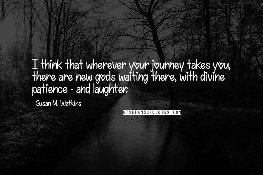 Susan M. Watkins quotes: I think that wherever your journey takes you, there are new gods waiting there, with divine patience - and laughter.