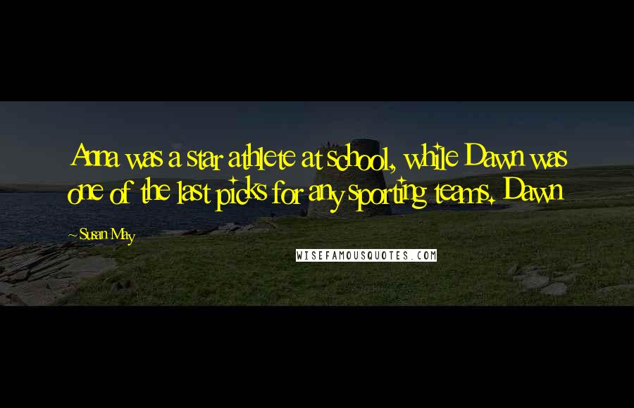 Susan May quotes: Anna was a star athlete at school, while Dawn was one of the last picks for any sporting teams. Dawn