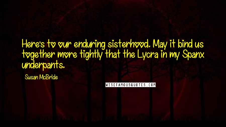 Susan McBride quotes: Here's to our enduring sisterhood. May it bind us together more tightly that the Lycra in my Spanx underpants.