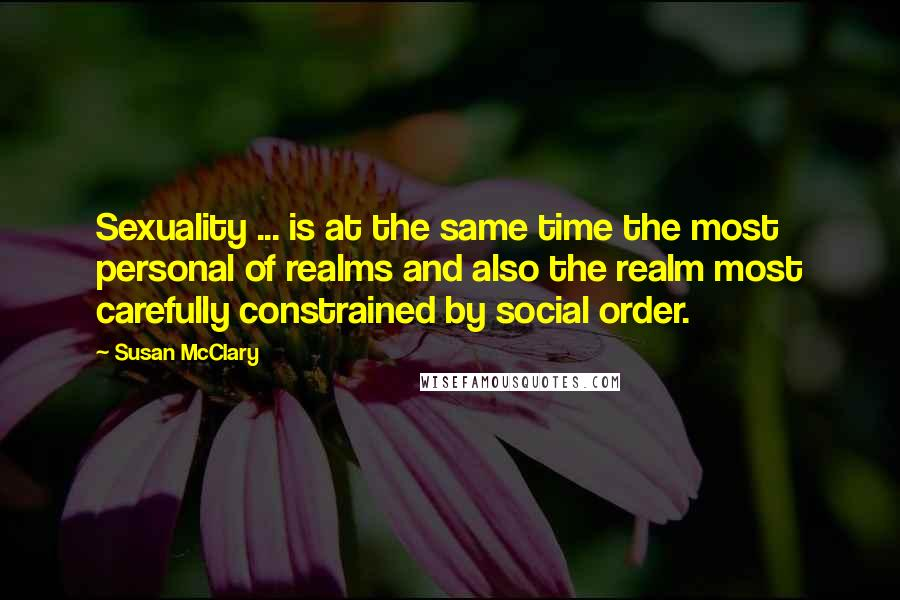 Susan McClary quotes: Sexuality ... is at the same time the most personal of realms and also the realm most carefully constrained by social order.