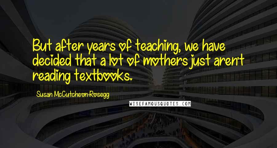 Susan McCutcheon-Rosegg quotes: But after years of teaching, we have decided that a lot of mothers just aren't reading textbooks.