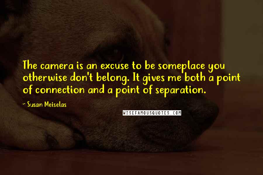 Susan Meiselas quotes: The camera is an excuse to be someplace you otherwise don't belong. It gives me both a point of connection and a point of separation.