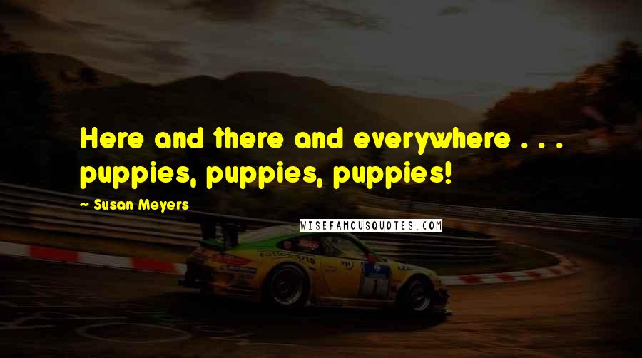 Susan Meyers quotes: Here and there and everywhere . . . puppies, puppies, puppies!