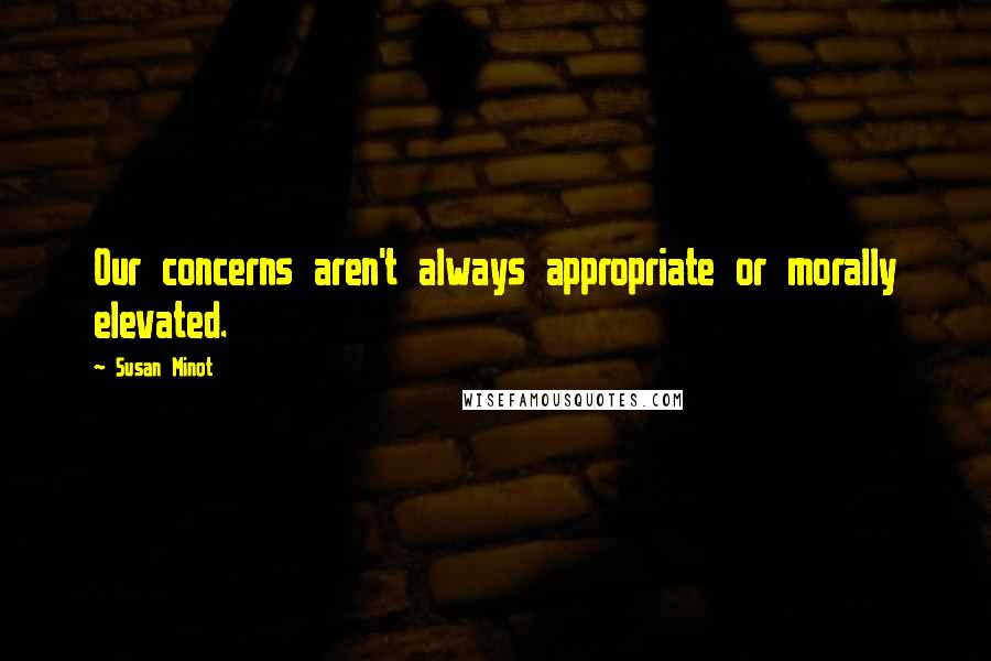 Susan Minot quotes: Our concerns aren't always appropriate or morally elevated.