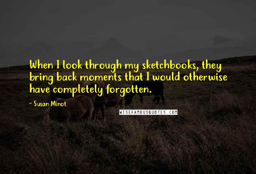 Susan Minot quotes: When I look through my sketchbooks, they bring back moments that I would otherwise have completely forgotten.