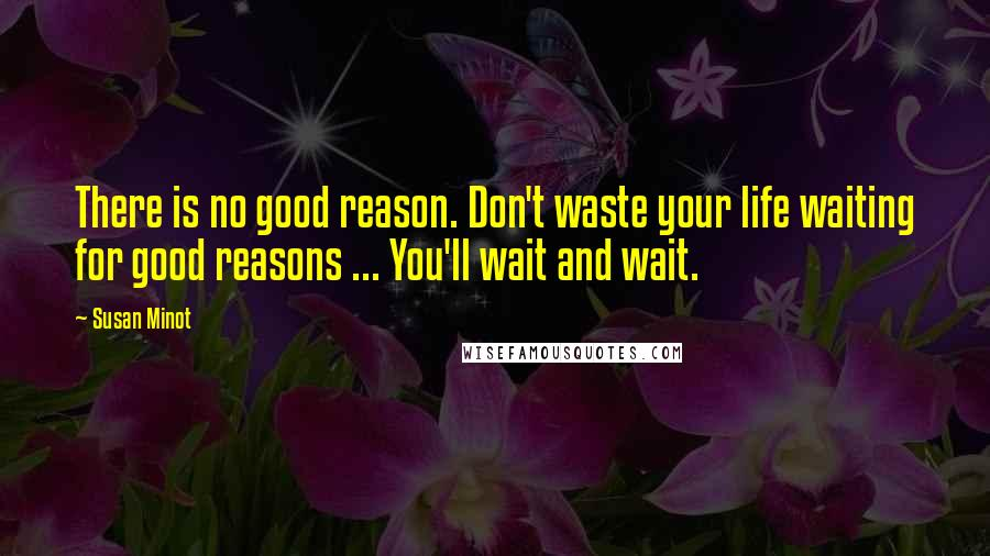 Susan Minot quotes: There is no good reason. Don't waste your life waiting for good reasons ... You'll wait and wait.