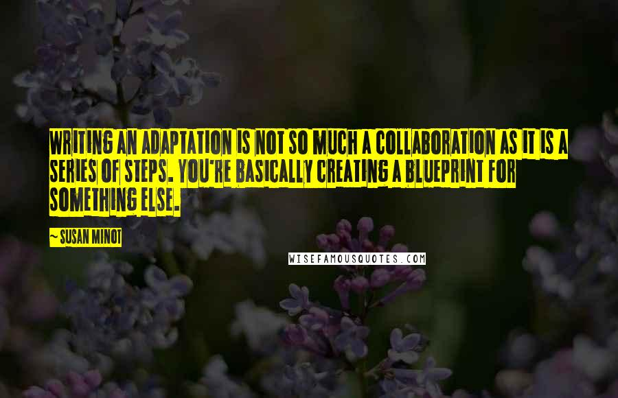 Susan Minot quotes: Writing an adaptation is not so much a collaboration as it is a series of steps. You're basically creating a blueprint for something else.