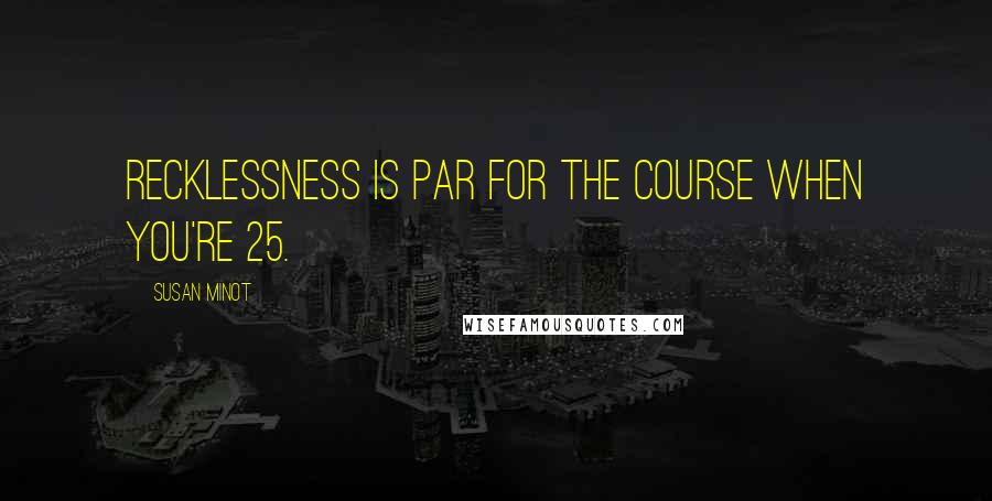 Susan Minot quotes: Recklessness is par for the course when you're 25.