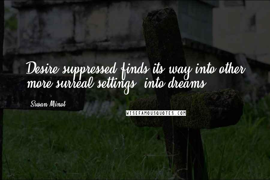 Susan Minot quotes: Desire suppressed finds its way into other more surreal settings, into dreams.