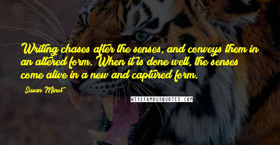 Susan Minot quotes: Writing chases after the senses, and conveys them in an altered form. When it is done well, the senses come alive in a new and captured form.
