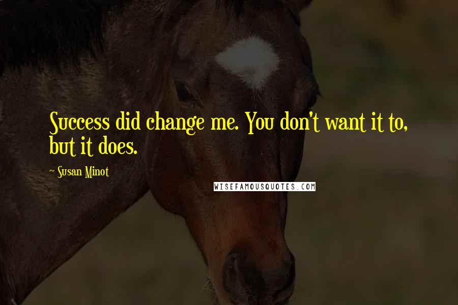 Susan Minot quotes: Success did change me. You don't want it to, but it does.