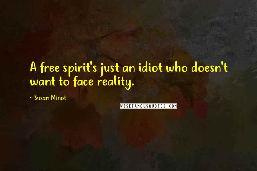Susan Minot quotes: A free spirit's just an idiot who doesn't want to face reality.