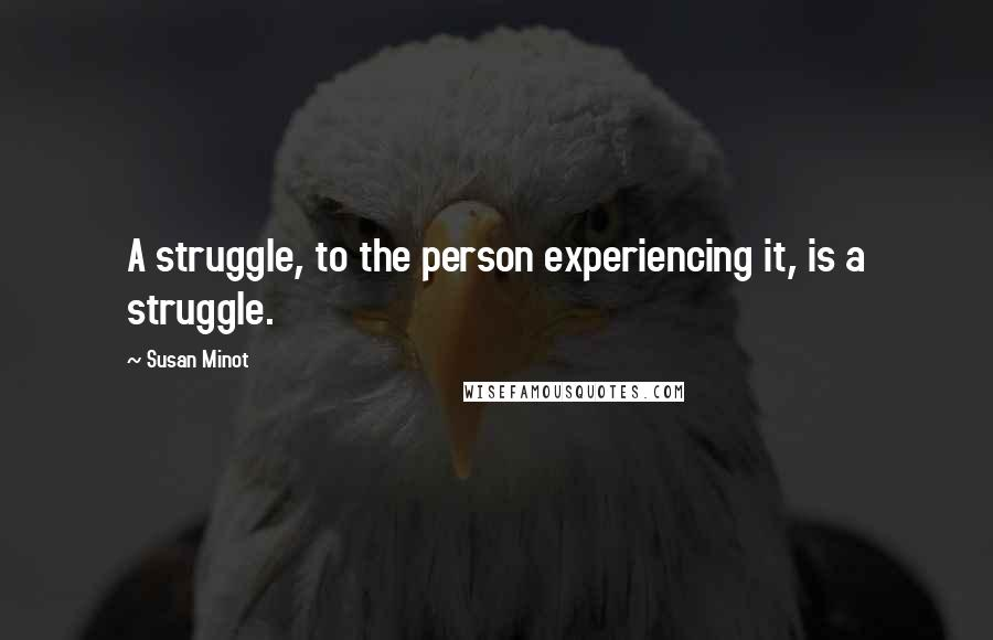 Susan Minot quotes: A struggle, to the person experiencing it, is a struggle.