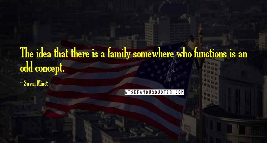 Susan Minot quotes: The idea that there is a family somewhere who functions is an odd concept.