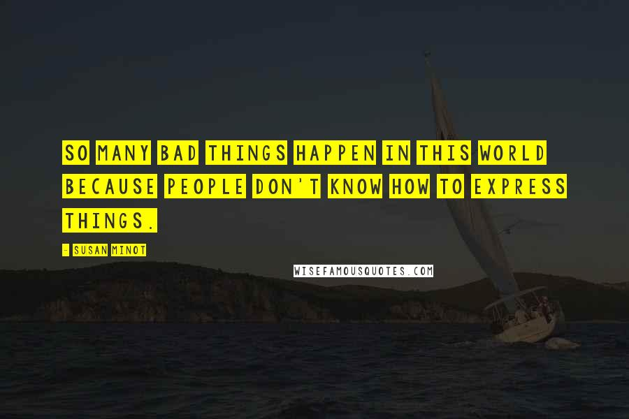 Susan Minot quotes: So many bad things happen in this world because people don't know how to express things.