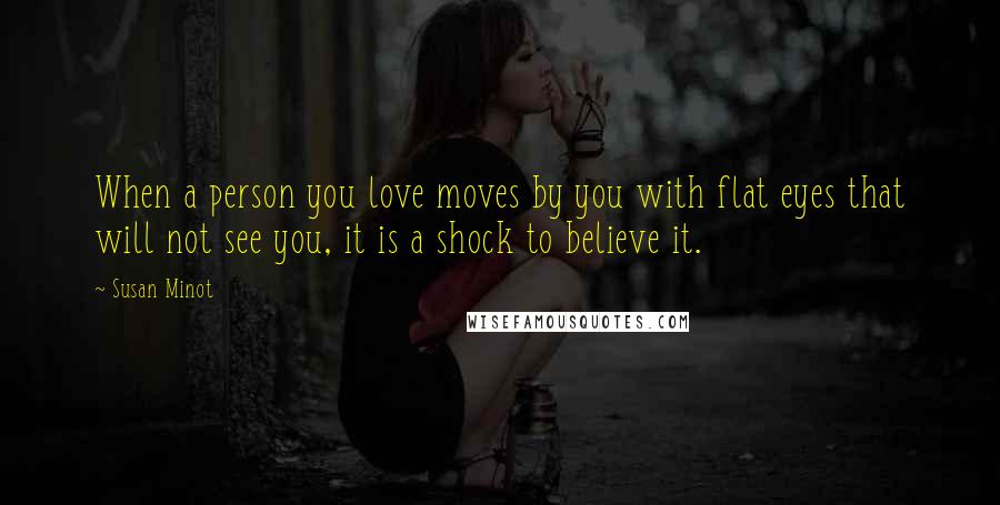 Susan Minot quotes: When a person you love moves by you with flat eyes that will not see you, it is a shock to believe it.