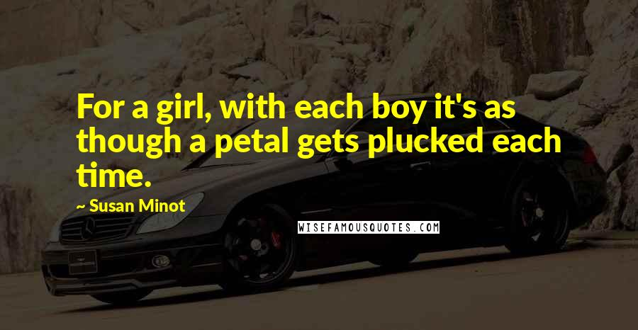 Susan Minot quotes: For a girl, with each boy it's as though a petal gets plucked each time.