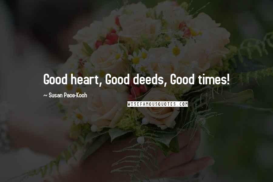 Susan Pace-Koch quotes: Good heart, Good deeds, Good times!