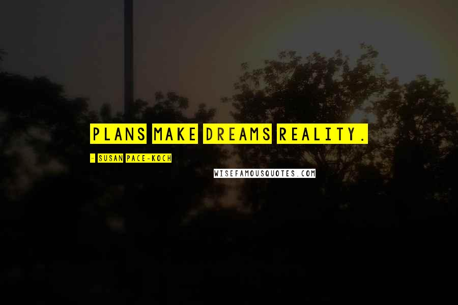 Susan Pace-Koch quotes: Plans make dreams reality.