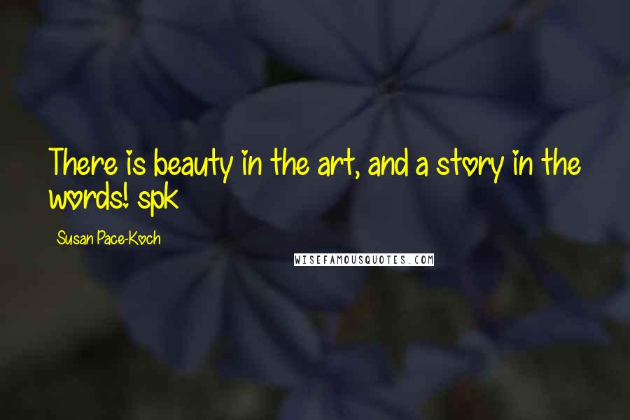 Susan Pace-Koch quotes: There is beauty in the art, and a story in the words! spk
