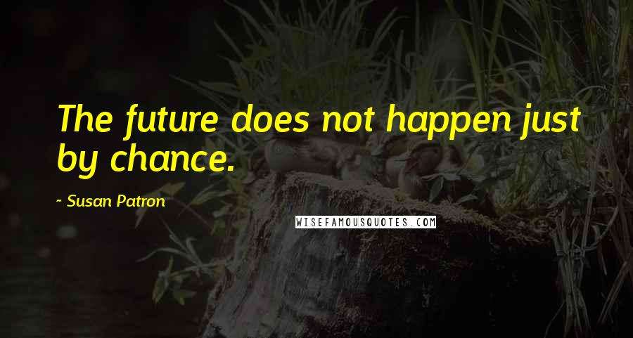 Susan Patron quotes: The future does not happen just by chance.