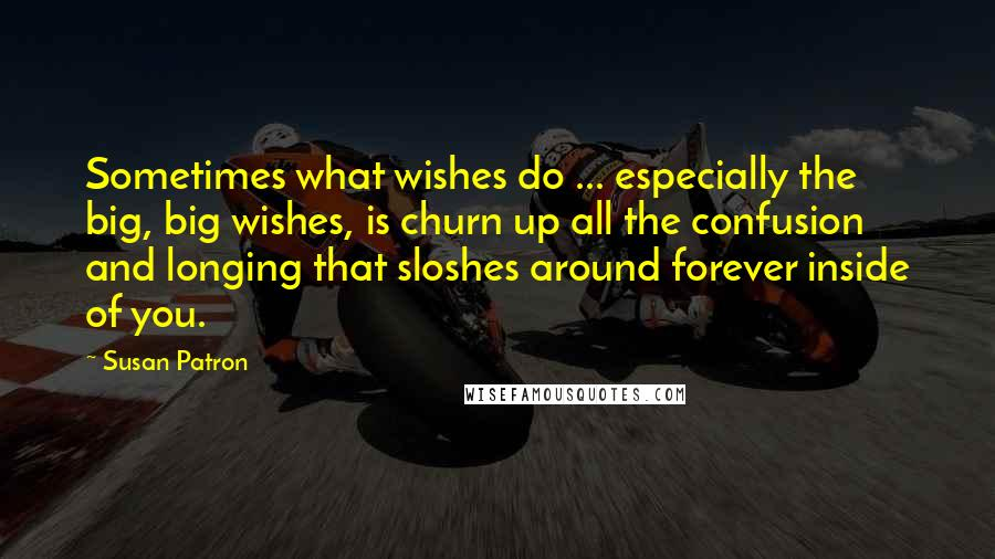 Susan Patron quotes: Sometimes what wishes do ... especially the big, big wishes, is churn up all the confusion and longing that sloshes around forever inside of you.