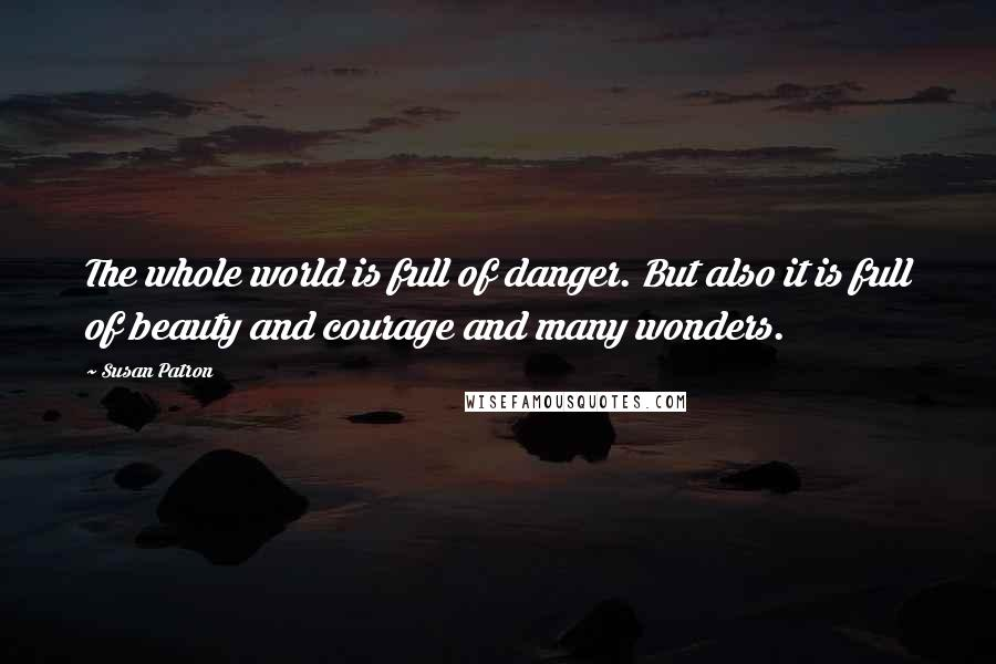 Susan Patron quotes: The whole world is full of danger. But also it is full of beauty and courage and many wonders.