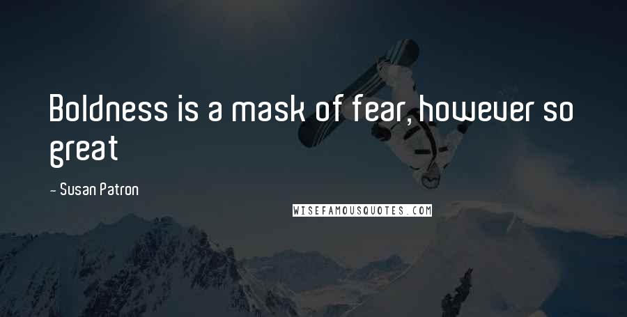 Susan Patron quotes: Boldness is a mask of fear, however so great