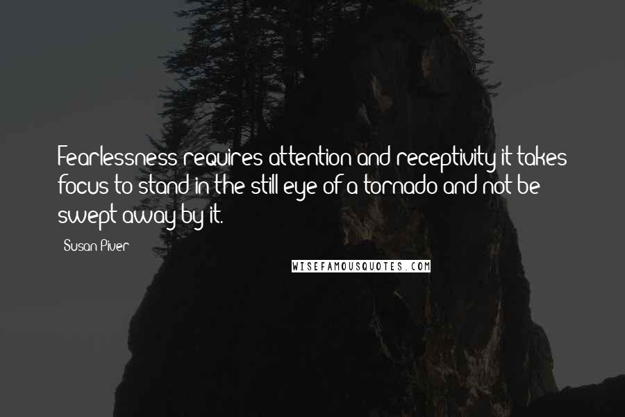Susan Piver quotes: Fearlessness requires attention and receptivity-it takes focus to stand in the still eye of a tornado and not be swept away by it.
