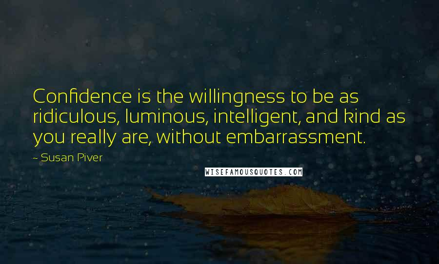 Susan Piver quotes: Confidence is the willingness to be as ridiculous, luminous, intelligent, and kind as you really are, without embarrassment.