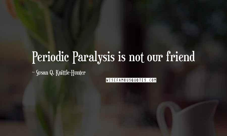 Susan Q. Knittle-Hunter quotes: Periodic Paralysis is not our friend