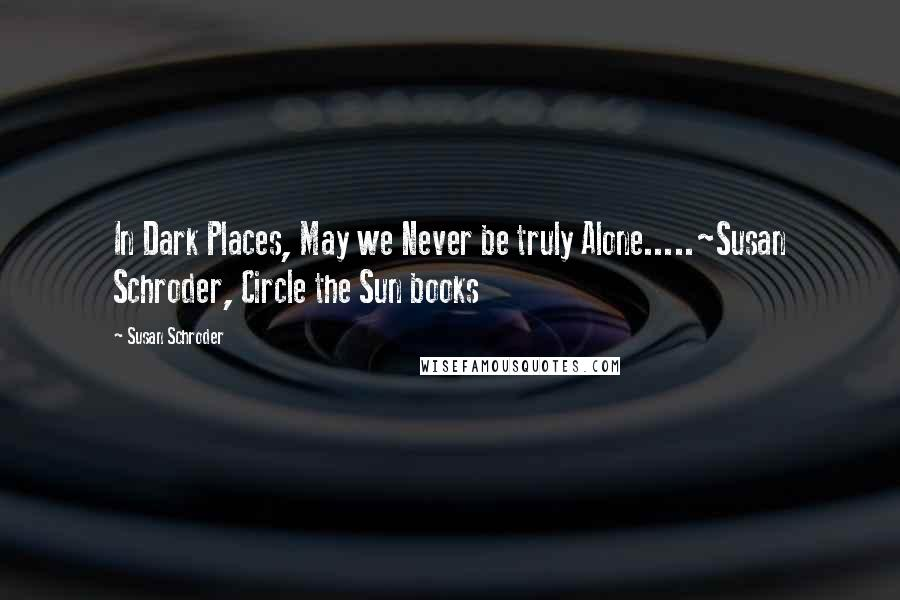 Susan Schroder quotes: In Dark Places, May we Never be truly Alone.....~Susan Schroder, Circle the Sun books