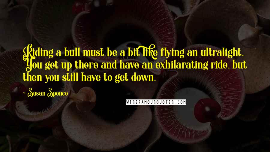 Susan Spence quotes: Riding a bull must be a bit like flying an ultralight. You get up there and have an exhilarating ride, but then you still have to get down.