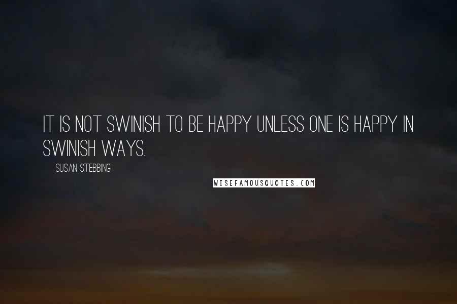 Susan Stebbing quotes: It is not swinish to be happy unless one is happy in swinish ways.