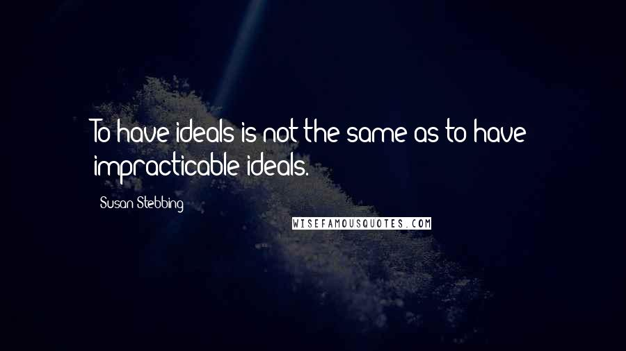 Susan Stebbing quotes: To have ideals is not the same as to have impracticable ideals.