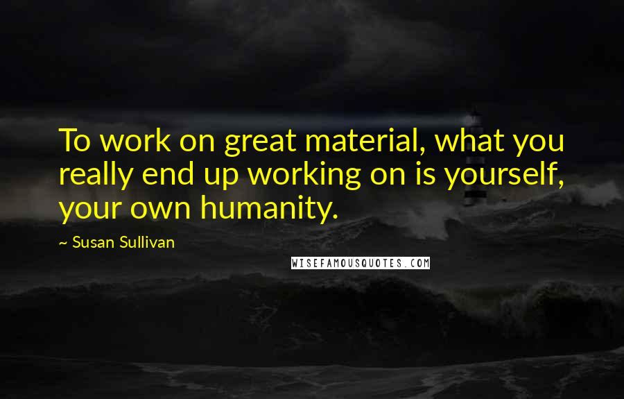 Susan Sullivan quotes: To work on great material, what you really end up working on is yourself, your own humanity.