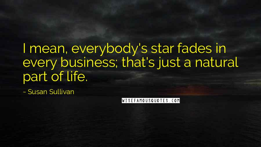 Susan Sullivan quotes: I mean, everybody's star fades in every business; that's just a natural part of life.