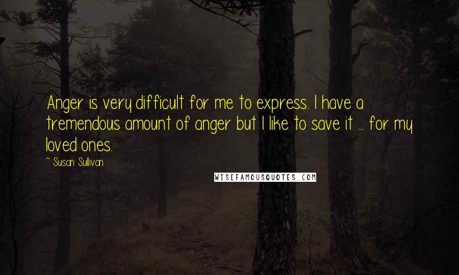 Susan Sullivan quotes: Anger is very difficult for me to express. I have a tremendous amount of anger but I like to save it ... for my loved ones.