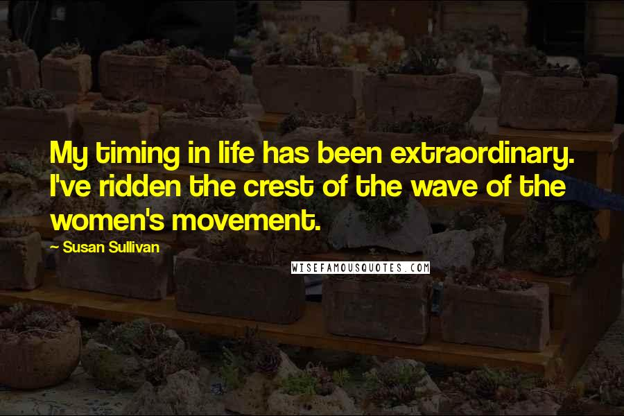 Susan Sullivan quotes: My timing in life has been extraordinary. I've ridden the crest of the wave of the women's movement.