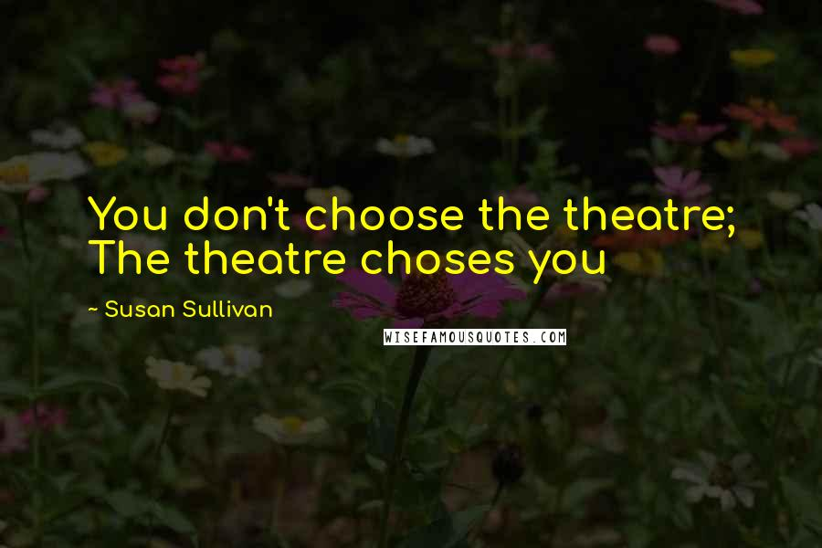 Susan Sullivan quotes: You don't choose the theatre; The theatre choses you