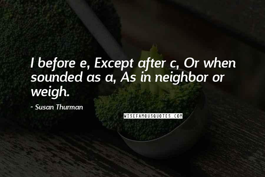 Susan Thurman quotes: I before e, Except after c, Or when sounded as a, As in neighbor or weigh.