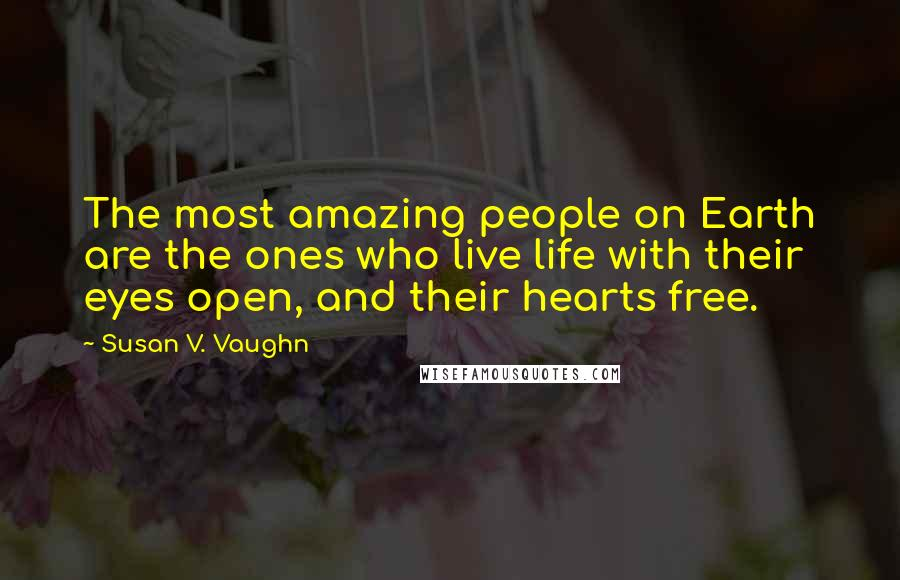 Susan V. Vaughn quotes: The most amazing people on Earth are the ones who live life with their eyes open, and their hearts free.