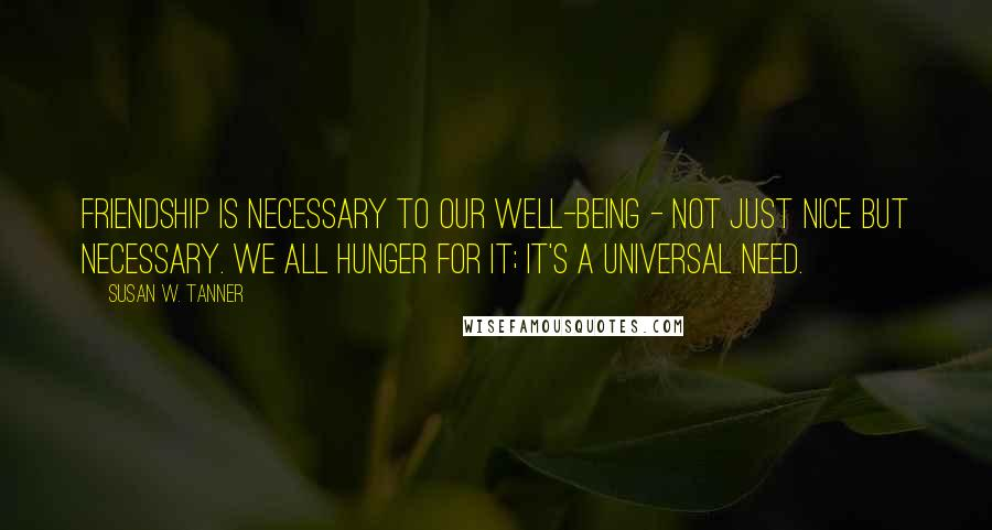 Susan W. Tanner quotes: Friendship is necessary to our well-being - not just nice but necessary. We all hunger for it; it's a universal need.