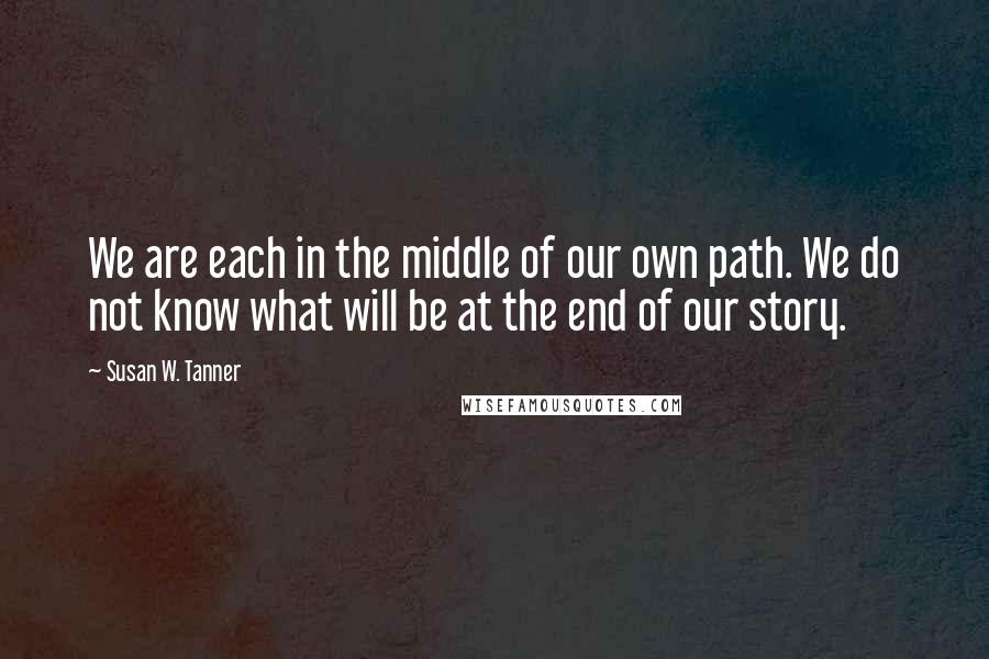 Susan W. Tanner quotes: We are each in the middle of our own path. We do not know what will be at the end of our story.