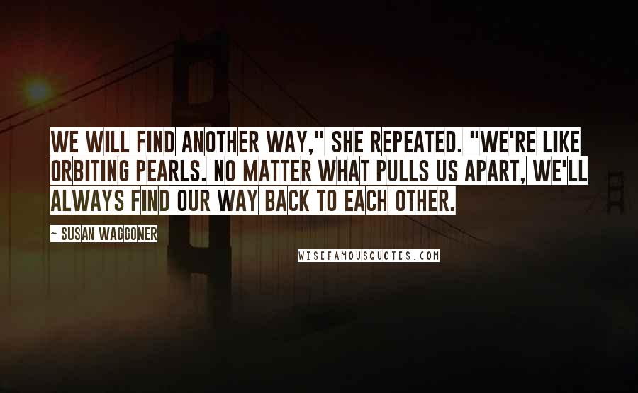 """Susan Waggoner quotes: We will find another way,"""" she repeated. """"We're like orbiting pearls. No matter what pulls us apart, we'll always find our way back to each other."""